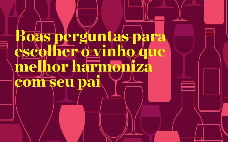 Boas perguntas para escolher o vinho que melhor harmoniza com seu pai